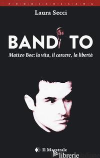 BANDITO. MATTEO BOE, LA VITA, IL CARCERE LA LIBERTA' - SECCI LAURA