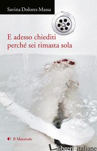 E ADESSO CHIEDITI PERCHE' SEI RIMASTA SOLA (2015-2020) - MASSA SAVINA DOLORES