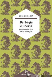 BARBAGIA E' LIBERTA'. VIAGGIO NEL CUORE DELLA SARDEGNA - BERGAMIN LUCA