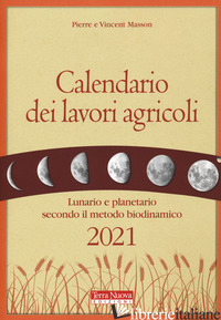 CALENDARIO DEI LAVORI AGRICOLI 2021. LUNARIO E PLANETARIO SECONDO IL METODO BIOD - MASSON PIERRE; MASSON VINCENT; ZAGO A. (CUR.)