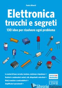 ELETTRONICA TRUCCHI E SEGRETI. 130 IDEE PER RISOLVERE OGNI PROBLEMA - ALIVERTI PAOLO