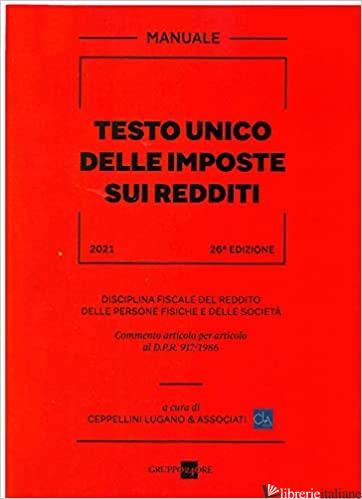 TESTO UNICO DELLE IMPOSTE SUI REDDITI 2021. DISCIPLINA FISCALE DEL REDDITO DELLE - CEPPELLINI LUGANO E ASSOCIATI (CUR.)