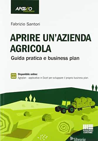 APRIRE UN'AZIENDA AGRICOLA. GUIDA PRATICA E BUSINESS PLAN - SANTORI FABRIZIO