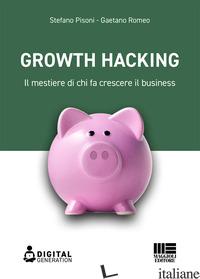 GROWTH HACKING. IL MESTIERE DI CHI FA CRESCERE IL BUSINESS - PISONI STEFANO; ROMEO GAETANO
