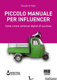 PICCOLO MANUALE PER INFLUENCER. COME CREARE CONTENUTI DIGITALI DI SUCCESSO - DI FABIO CLAUDIA
