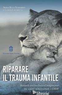 RIPARARE IL TRAUMA INFANTILE. MANUALE TEORICO-CLINICO D'INTEGRAZIONE TRA SISTEMI - VERARDO ANNA RITA; LAURETTI GIADA