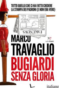 BUGIARDI SENZA GLORIA - TRAVAGLIO MARCO