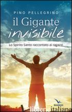 GIGANTE INVISIBILE. LO SPIRITO SANTO RACCONTATO AI RAGAZZI (IL) - PELLEGRINO PINO
