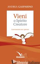 VIENI, O SPIRITO CREATORE. CONVERSAZIONI CON I GIOVANI - GASPARINO ANDREA