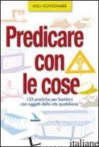 PREDICARE CON LE COSE. 133 PREDICHE PER BAMBINI CON OGGETTI DELLA VITA QUOTIDIAN - HOFFSUMMER WILLI