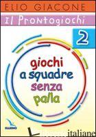 PRONTOGIOCHI (IL). VOL. 2: GIOCHI A SQUADRA SENZA PALLA - GIACONE ELIO
