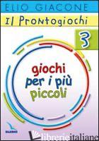 PRONTOGIOCHI (IL). VOL. 3: GIOCHI PER I PIU' PICCOLI - GIACONE ELIO