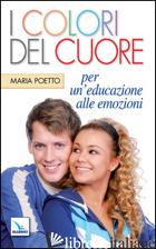 COLORI DEL CUORE. PER UN'EDUCAZIONE ALLE EMOZIONI (I) - POETTO MARIA