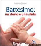 BATTESIMO: UN DONO E UNA SFIDA - FONTANA ANDREA