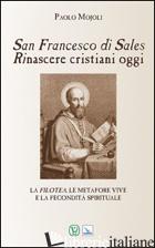 SAN FRANCESCO DI SALES. RINASCERE CRISTIANI OGGI - MOJOLI PAOLO