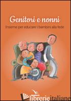 GENITORI E NONNI. INSIEME PER EDUCARE I BAMBINI ALLA FEDE - COMMISSIONE INTERDIOCESANA DI CUNEO E DI FOSSANO (CUR.)