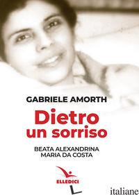 DIETRO UN SORRISO. BEATA ALEXANDRINA MARIA DA COSTA - AMORTH GABRIELE