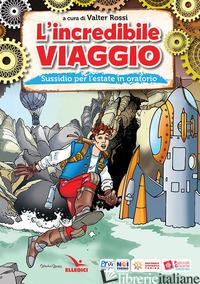 INCREDIBILE VIAGGIO. SUSSIDIO PER L'ESTATE IN ORATORIO (L') - ROSSI VALTER
