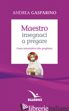 MAESTRO, INSEGNACI A PREGARE. CORSO INTRODUTTIVO ALLA PREGHIERA - GASPARINO ANDREA