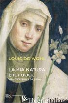 MIA NATURA E' IL FUOCO. VITA DI CATERINA DA SIENA (LA) - WOHL LOUIS