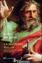 GLORIOSA FOLLIA. UN ROMANZO DEL TEMPO DI SAN PAOLO (LA) - WOHL LOUIS