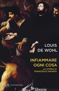 INFIAMMARE OGNI COSA. LA STORIA DI FRANCESCO SAVERIO - WOHL LOUIS