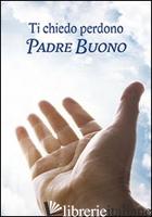 TI CHIEDO PERDONO, PADRE BUONO. PREPARAZIONE ALLA CONFESSIONE - SALA R. (CUR.)