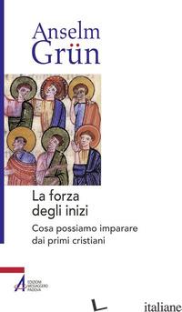 FORZA DEGLI INIZI. COSA POSSIAMO IMPARARE DAI PRIMI CRISTIANI (LA) - GRUN ANSELM