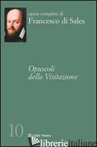 OPUSCOLI DELLA VISITAZIONE - FRANCESCO DI SALES (SAN); RASPANTI A. (CUR.); MANCUSO M. (CUR.)