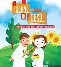 GIORNO IN CUI IO E GESU... ALBUM RICORDO DELLA PRIMA COMUNIONE (IL) - SCOGNAMIGLIO D. (CUR.)
