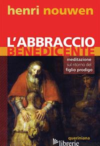 ABBRACCIO BENEDICENTE. MEDITAZIONE SUL RITORNO DEL FIGLIO PRODIGO (L') - NOUWEN HENRI J.; CESTARI G. (CUR.)