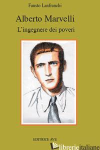 ALBERTO MARVELLI. L'INGEGNERE DEI POVERI - LANFRANCHI FAUSTO