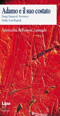 ADAMO E IL SUO COSTATO. SPIRITUALITA' DELL'AMORE CONIUGALE - AVERINCEV SERGEJ S.; RUPNIK MARKO I.