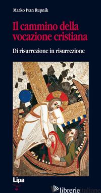 CAMMINO DELLA VOCAZIONE CRISTIANA DI RISURREZIONE IN RISURREZIONE (IL) - RUPNIK MARKO I.