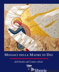 MOSAICI DELLA MADRE DI DIO. EDIZ. ILLUSTRATA - RUPNIK MARKO I.; ATELIER DEL CENTRO ALETTI