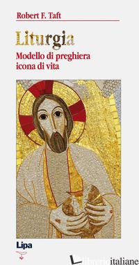 LITURGIA. MODELLO DI PREGHIERA, ICONA DI VITA - TAFT ROBERT F.