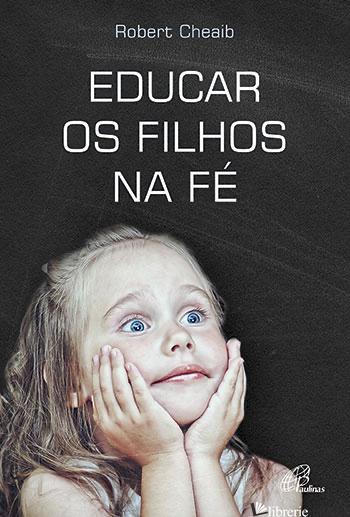EDUCAR OS FILHOS NA FE - CHEAIB ROBERTO
