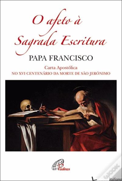 O AFETO A SAGRADA ESCRITURA - CARTA APOSTOLICA NO XVI CENTENARIO DE SAO JERONIMO - FRANCISCO; FRANCESCO