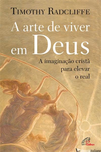 A ARTE DE VIVER EM DEUS - A IMAGINACAO CRISTA PARA ELEVAR O REAL - RADCLIFFE TIMOTHY