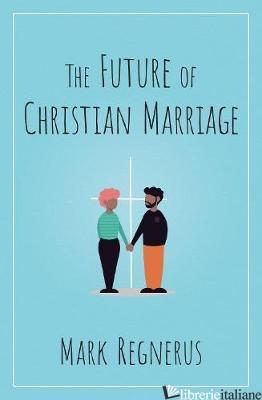 THE FUTURE OF CHRISTIAN MARRIAGE - REGNERUS MARK