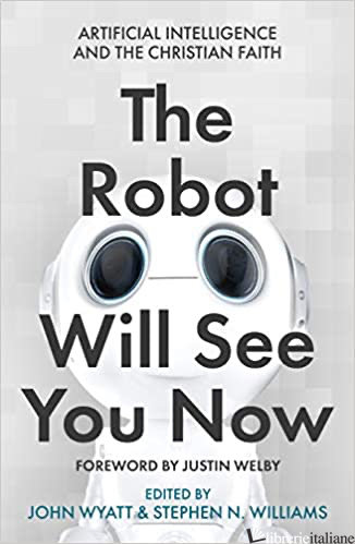 THE ROBOT WILL SEE YOU NOW: ARTIFICIAL INTELLIGENCE AND THE CHRISTIAN FAITH - WYATT JOHN (CUR); WILLIAMS STEPHEN N (CUR)
