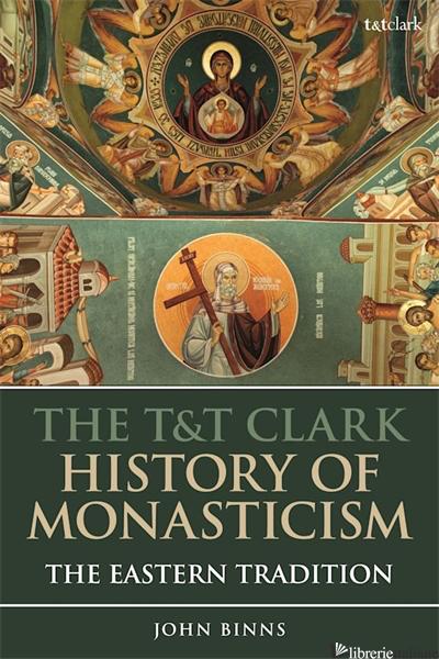 THE T&T CLARK HISTORY OF MONASTICISM: THE EASTERN TRADITION - BINNS JOHN