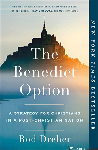 THE BENEDICT OPTION: A STRATEGY FOR CHRISTIANS IN A POST-CHRISTIAN NATION - DREHER ROD