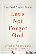 LET'S NOT FORGET GOD FREEDOM OF FAITH CULTURE AND POLITICS - SCOLA A.