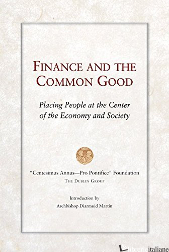 FINANCE AND THE COMMON GOOD PLACING PEOPLE AT THE CENTER OF THE ECONOMY - CENTESIMUS ANNUS FOUNDATION