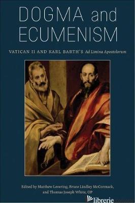 DOGMA AND ECUMENISM: VATICAN II AND KARL BARTH'S AD LIMINA APOSTOLORUM - LEVERING MATTHEW; MCCORMACK BRUCE L; WHITE THOMAS JOSPEH