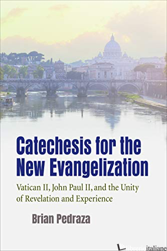 CATECHESIS FOR THE NEW EVANGELIZATION: VATICAN II JOHN PAUL II AND THE UNITY OF - PEDRAZA BRIAN