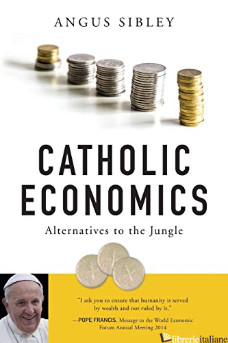 CATHOLIC ECONOMICS: ALTERNATIVES TO THE JUNGLE - SIBLEY ANGUS
