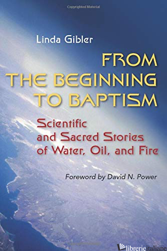 FROM THE BEGINNING TO BAPTISM: SCIENTIFIC AND SACRED STORIES OF WATER, OIL, AND  - GIBLER LINDA