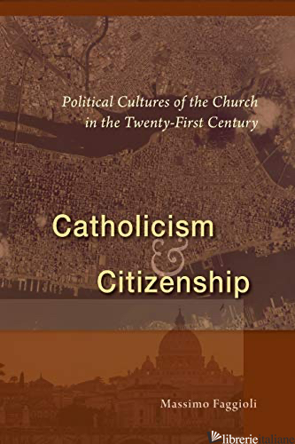 CATHOLICISM AND CITIZENSHIP: POLITICAL CULTURES OF THE CHURCH IN THE TWENTY-FIRS - FAGGIOLI MASSIMO